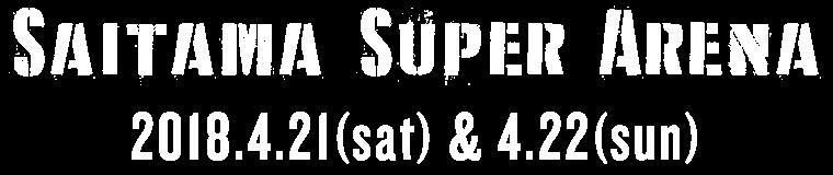 Saitama Super Arena 2018.4.21(sat) & 4.22(sun)